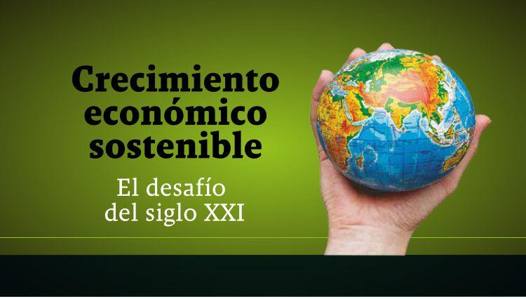 Crecimiento económico sostenible: El desafío del siglo XXI